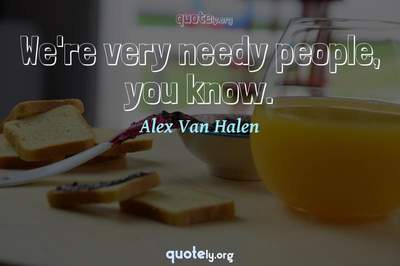Photo Quote of We're very needy people, you know.