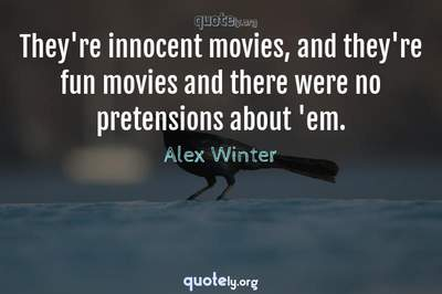Photo Quote of They're innocent movies, and they're fun movies and there were no pretensions about 'em.