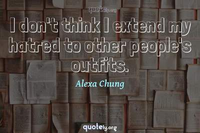 Photo Quote of I don't think I extend my hatred to other people's outfits.