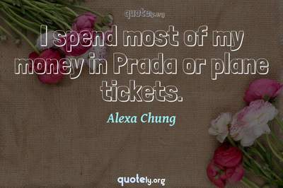 Photo Quote of I spend most of my money in Prada or plane tickets.