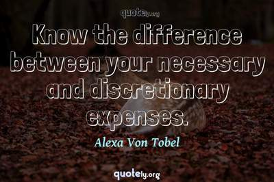 Photo Quote of Know the difference between your necessary and discretionary expenses.