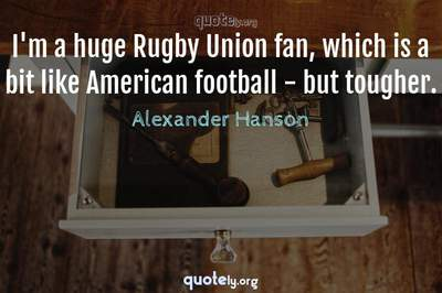 Photo Quote of I'm a huge Rugby Union fan, which is a bit like American football - but tougher.