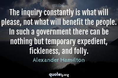 Photo Quote of The inquiry constantly is what will please, not what will benefit the people. In such a government there can be nothing but temporary expedient, fickleness, and folly.