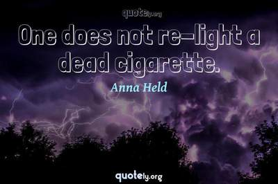 Photo Quote of One does not re-light a dead cigarette.