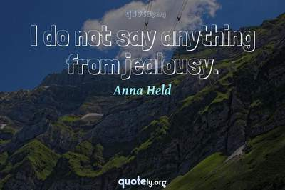 Photo Quote of I do not say anything from jealousy.