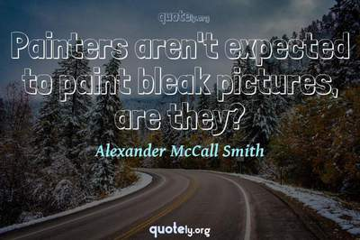 Photo Quote of Painters aren't expected to paint bleak pictures, are they?