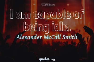 Photo Quote of I am capable of being idle.