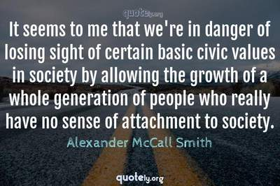 Photo Quote of It seems to me that we're in danger of losing sight of certain basic civic values in society by allowing the growth of a whole generation of people who really have no sense of attachment to society.