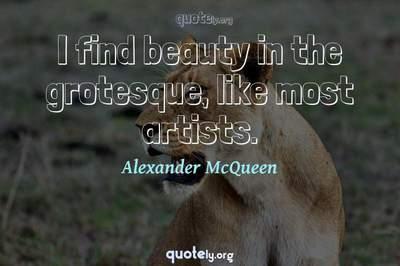 Photo Quote of I find beauty in the grotesque, like most artists.