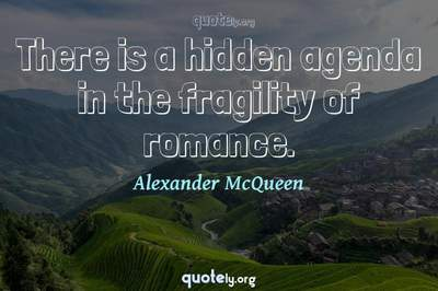 Photo Quote of There is a hidden agenda in the fragility of romance.