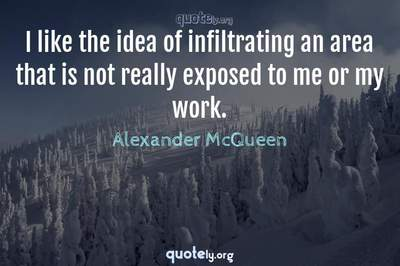Photo Quote of I like the idea of infiltrating an area that is not really exposed to me or my work.