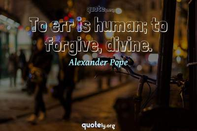 Photo Quote of To err is human; to forgive, divine.