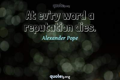 Photo Quote of At ev'ry word a reputation dies.