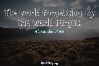 Photo Quote of The world forgetting, by the world forgot.