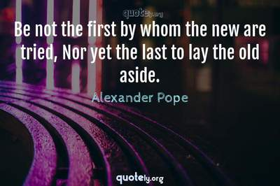 Photo Quote of Be not the first by whom the new are tried, Nor yet the last to lay the old aside.