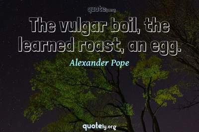 Photo Quote of The vulgar boil, the learned roast, an egg.