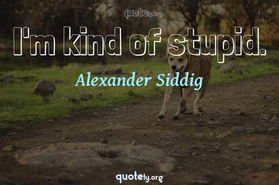 Photo Quote of I'm kind of stupid.