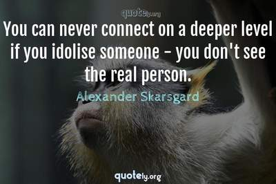 Photo Quote of You can never connect on a deeper level if you idolise someone - you don't see the real person.