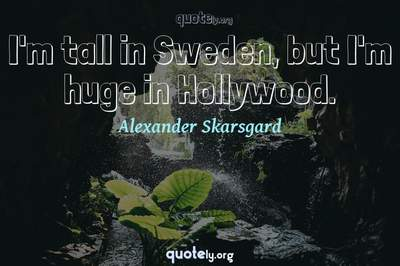 Photo Quote of I'm tall in Sweden, but I'm huge in Hollywood.