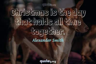 Photo Quote of Christmas is the day that holds all time together.