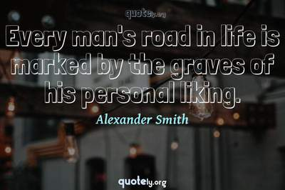 Photo Quote of Every man's road in life is marked by the graves of his personal liking.