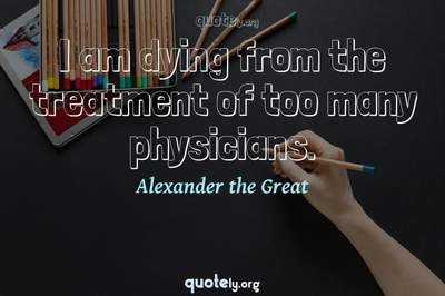 Photo Quote of I am dying from the treatment of too many physicians.