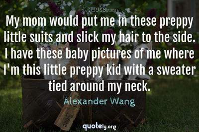 Photo Quote of My mom would put me in these preppy little suits and slick my hair to the side. I have these baby pictures of me where I'm this little preppy kid with a sweater tied around my neck.