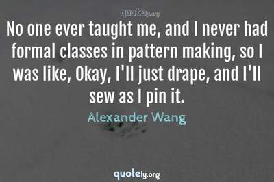 Photo Quote of No one ever taught me, and I never had formal classes in pattern making, so I was like, Okay, I'll just drape, and I'll sew as I pin it.
