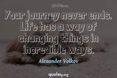 Photo Quote of Your journey never ends. Life has a way of changing things in incredible ways.