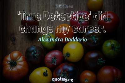 Photo Quote of 'True Detective' did change my career.