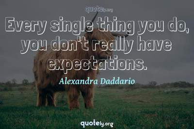 Photo Quote of Every single thing you do, you don't really have expectations.