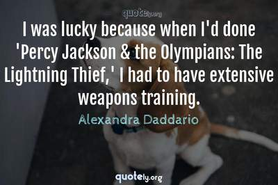 Photo Quote of I was lucky because when I'd done 'Percy Jackson & the Olympians: The Lightning Thief,' I had to have extensive weapons training.