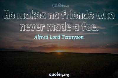Photo Quote of He makes no friends who never made a foe.
