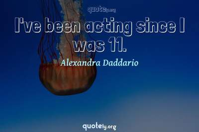 Photo Quote of I've been acting since I was 11.