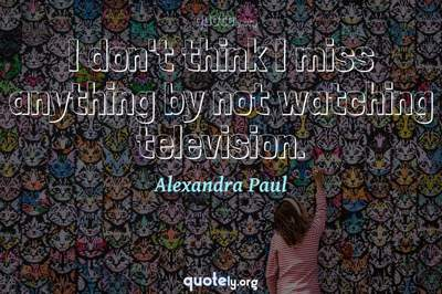Photo Quote of I don't think I miss anything by not watching television.