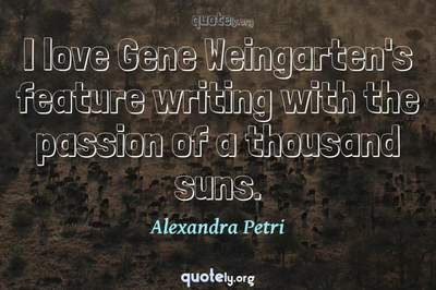 Photo Quote of I love Gene Weingarten's feature writing with the passion of a thousand suns.