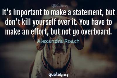 Photo Quote of It's important to make a statement, but don't kill yourself over it. You have to make an effort, but not go overboard.