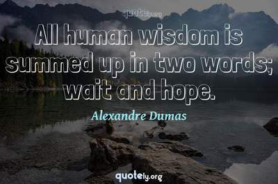 Photo Quote of All human wisdom is summed up in two words; wait and hope.