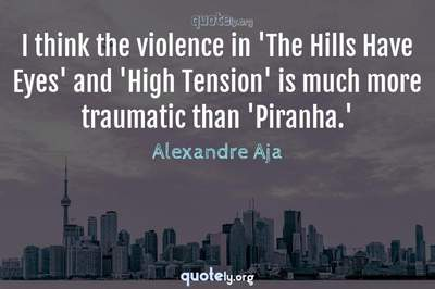 Photo Quote of I think the violence in 'The Hills Have Eyes' and 'High Tension' is much more traumatic than 'Piranha.'