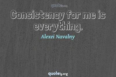 Photo Quote of Consistency for me is everything.
