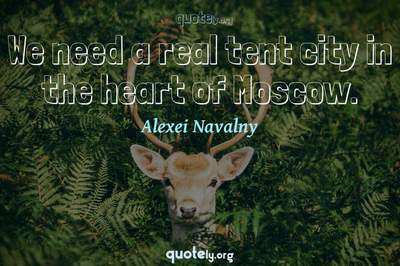 Photo Quote of We need a real tent city in the heart of Moscow.