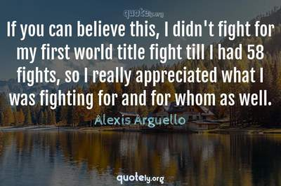 Photo Quote of If you can believe this, I didn't fight for my first world title fight till I had 58 fights, so I really appreciated what I was fighting for and for whom as well.