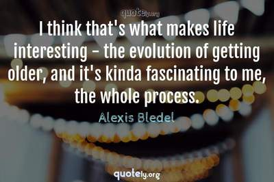 Photo Quote of I think that's what makes life interesting - the evolution of getting older, and it's kinda fascinating to me, the whole process.