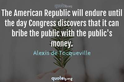 Photo Quote of The American Republic will endure until the day Congress discovers that it can bribe the public with the public's money.