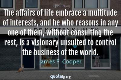 Photo Quote of The affairs of life embrace a multitude of interests, and he who reasons in any one of them, without consulting the rest, is a visionary unsuited to control the business of the world.