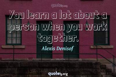 Photo Quote of You learn a lot about a person when you work together.