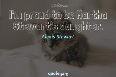 Photo Quote of I'm proud to be Martha Stewart's daughter.