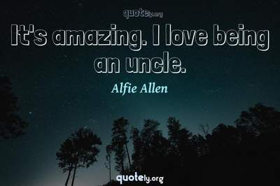 Photo Quote of It's amazing. I love being an uncle.