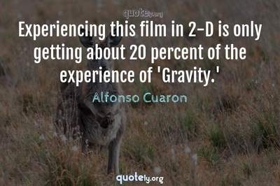 Photo Quote of Experiencing this film in 2-D is only getting about 20 percent of the experience of 'Gravity.'