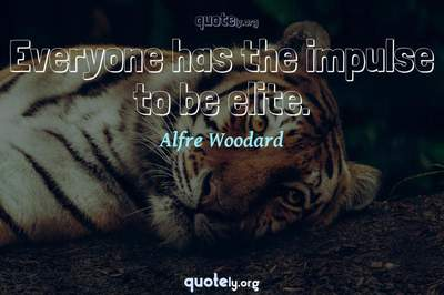 Photo Quote of Everyone has the impulse to be elite.